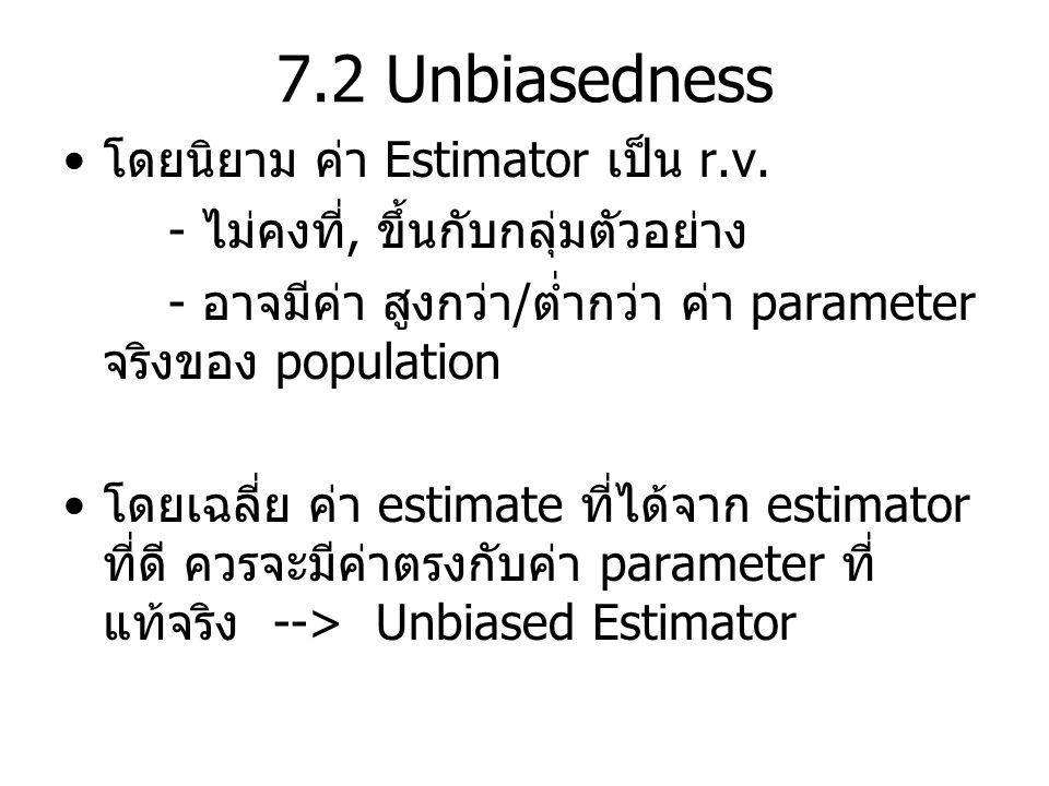 7.2 Unbiasedness โดยนิยาม ค่า Estimator เป็น r.v. - ไม่คงที่, ขึ้นกับกลุ่มตัวอย่าง - อาจมีค่า สูงกว่า / ต่ำกว่า ค่า parameter จริงของ population โดยเฉ