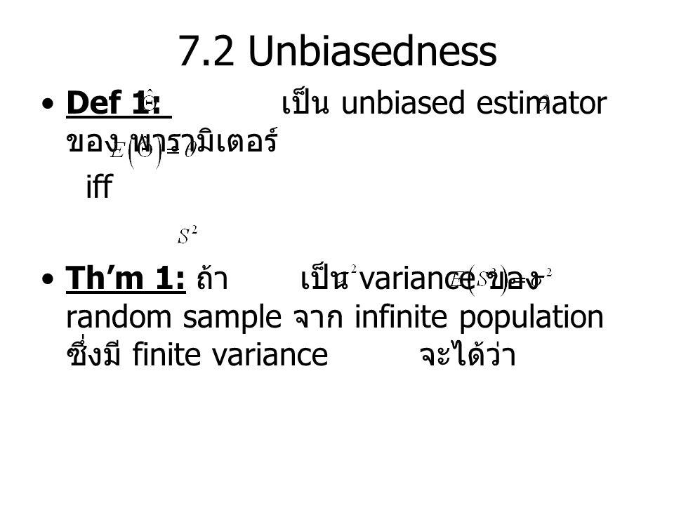 7.2 Unbiasedness Def 1: เป็น unbiased estimator ของ พารามิเตอร์ iff Th'm 1: ถ้า เป็น variance ของ random sample จาก infinite population ซึ่งมี finite variance จะได้ว่า
