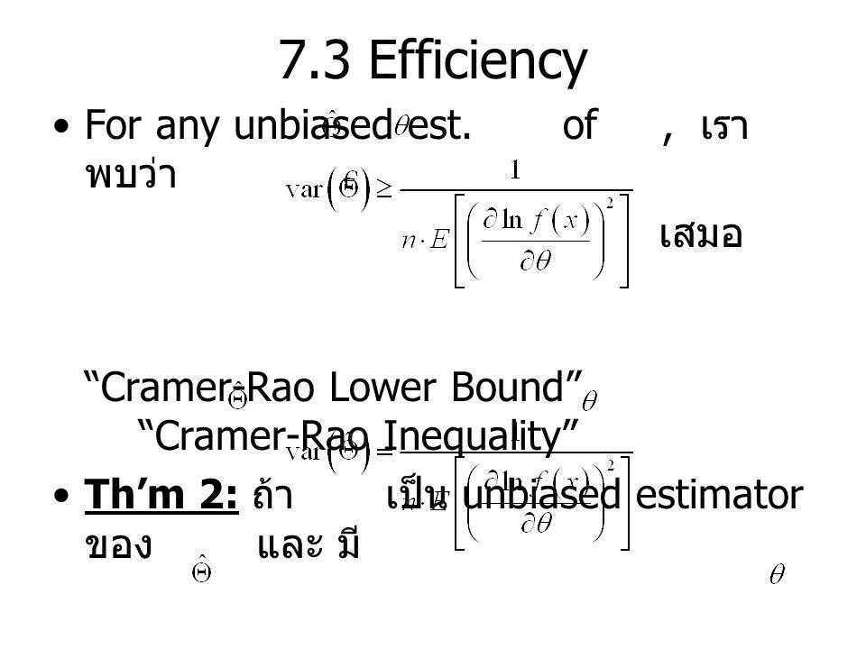 "7.3 Efficiency For any unbiased est. of, เรา พบว่า เสมอ ""Cramer-Rao Lower Bound"" ""Cramer-Rao Inequality"" Th'm 2: ถ้า เป็น unbiased estimator ของ และ ม"