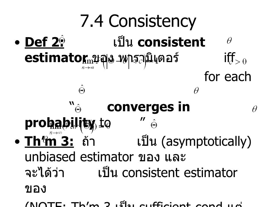 "7.4 Consistency Def 2: เป็น consistent estimator ของ พารามิเตอร์ iff for each "" converges in probability to "" Th'm 3: ถ้า เป็น (asymptotically) unbias"