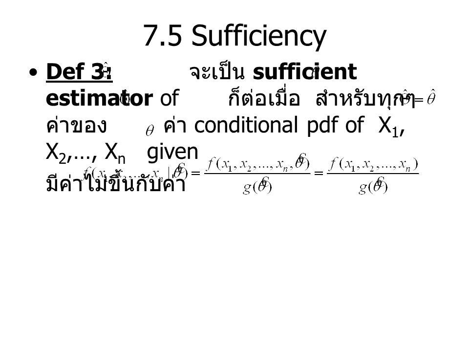 7.5 Sufficiency Def 3: จะเป็น sufficient estimator of ก็ต่อเมื่อ สำหรับทุกๆ ค่าของ ค่า conditional pdf of X 1, X 2,…, X n given มีค่าไม่ขึ้นกับค่า