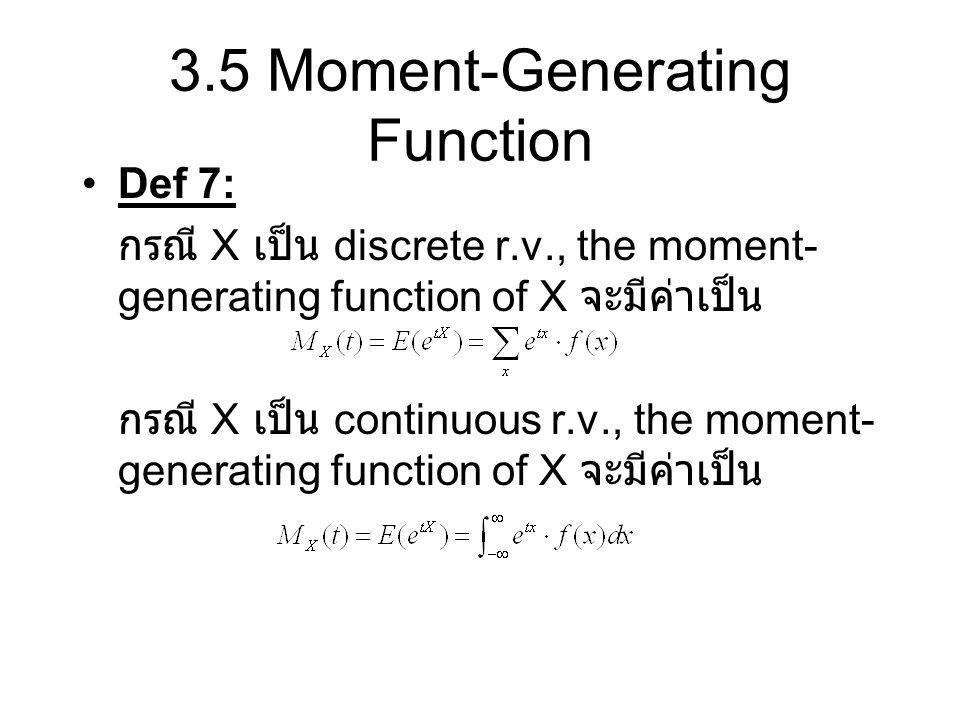 3.5 Moment-Generating Function Def 7: กรณี X เป็น discrete r.v., the moment- generating function of X จะมีค่าเป็น กรณี X เป็น continuous r.v., the mom