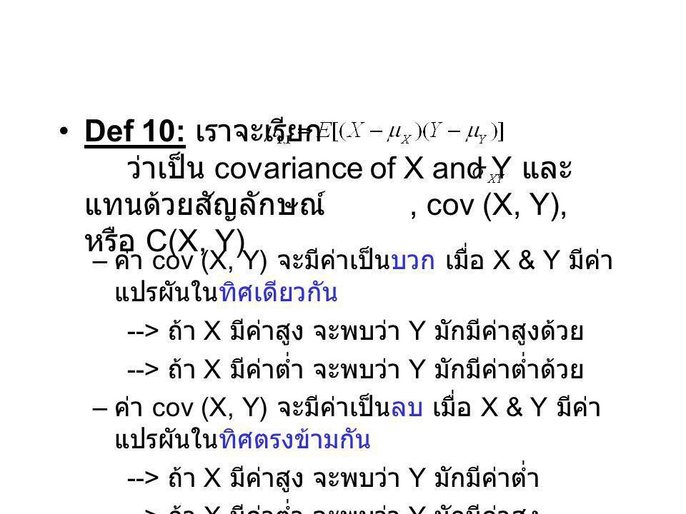 Def 10: เราจะเรียก ว่าเป็น covariance of X and Y และ แทนด้วยสัญลักษณ์, cov (X, Y), หรือ C(X, Y) – ค่า cov (X, Y) จะมีค่าเป็นบวก เมื่อ X & Y มีค่า แปรผ