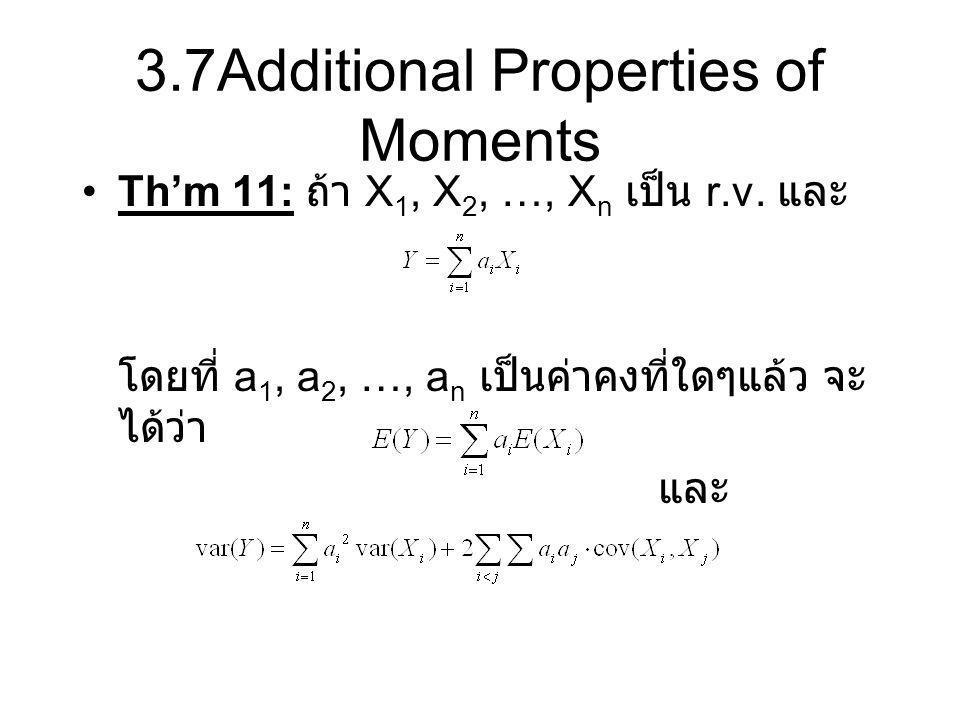 3.7Additional Properties of Moments Th'm 11: ถ้า X 1, X 2, …, X n เป็น r.v. และ โดยที่ a 1, a 2, …, a n เป็นค่าคงที่ใดๆแล้ว จะ ได้ว่า และ