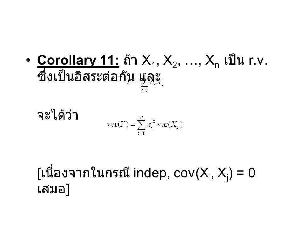 Corollary 11: ถ้า X 1, X 2, …, X n เป็น r.v. ซึ่งเป็นอิสระต่อกัน และ จะได้ว่า [ เนื่องจากในกรณี indep, cov(X i, X j ) = 0 เสมอ ]