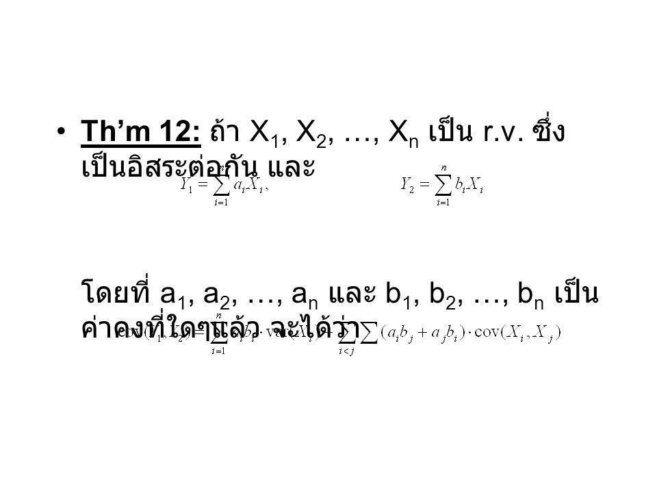 Th'm 12: ถ้า X 1, X 2, …, X n เป็น r.v. ซึ่ง เป็นอิสระต่อกัน และ โดยที่ a 1, a 2, …, a n และ b 1, b 2, …, b n เป็น ค่าคงที่ใดๆแล้ว จะได้ว่า