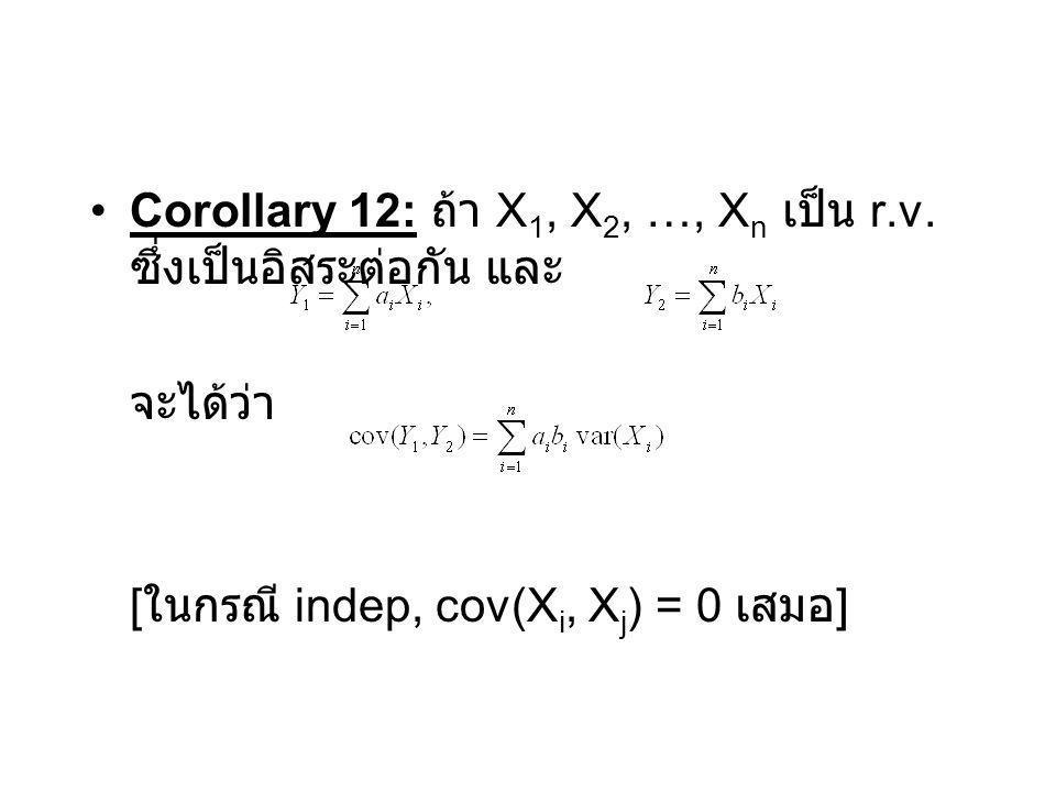 Corollary 12: ถ้า X 1, X 2, …, X n เป็น r.v. ซึ่งเป็นอิสระต่อกัน และ จะได้ว่า [ ในกรณี indep, cov(X i, X j ) = 0 เสมอ ]
