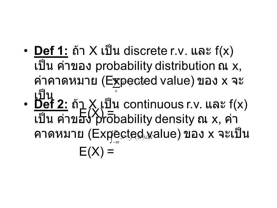 Def 2: ถ้า X เป็น continuous r.v. และ f(x) เป็น ค่าของ probability density ณ x, ค่า คาดหมาย (Expected value) ของ x จะเป็น E(X) = Def 1: ถ้า X เป็น dis