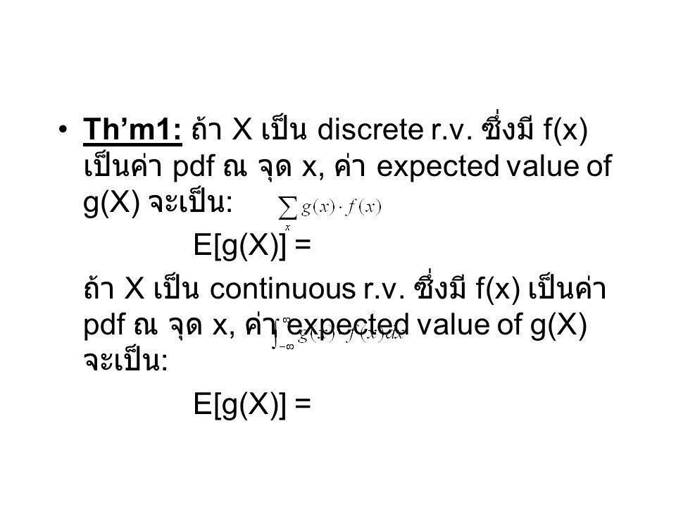 Th'm1: ถ้า X เป็น discrete r.v. ซึ่งมี f(x) เป็นค่า pdf ณ จุด x, ค่า expected value of g(X) จะเป็น : E[g(X)] = ถ้า X เป็น continuous r.v. ซึ่งมี f(x)