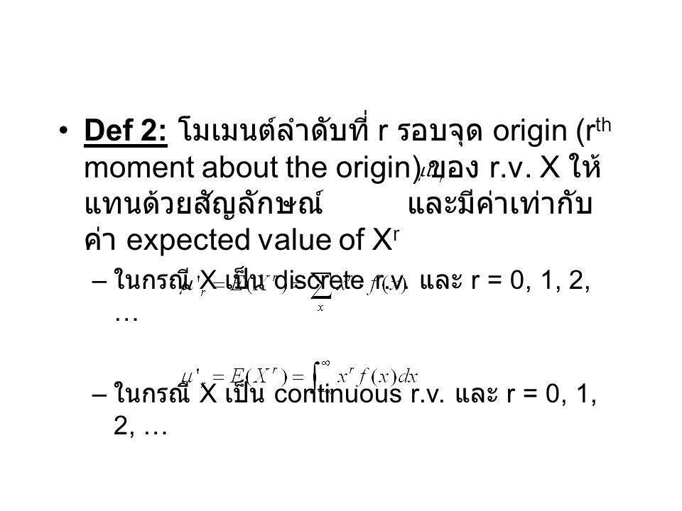 Def 2: โมเมนต์ลำดับที่ r รอบจุด origin (r th moment about the origin) ของ r.v. X ให้ แทนด้วยสัญลักษณ์ และมีค่าเท่ากับ ค่า expected value of X r – ในกร