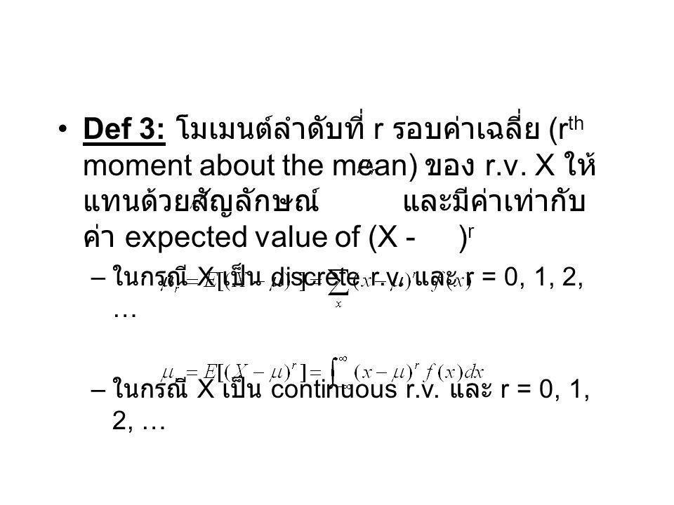 Def 3: โมเมนต์ลำดับที่ r รอบค่าเฉลี่ย (r th moment about the mean) ของ r.v. X ให้ แทนด้วยสัญลักษณ์ และมีค่าเท่ากับ ค่า expected value of (X - ) r – ใน