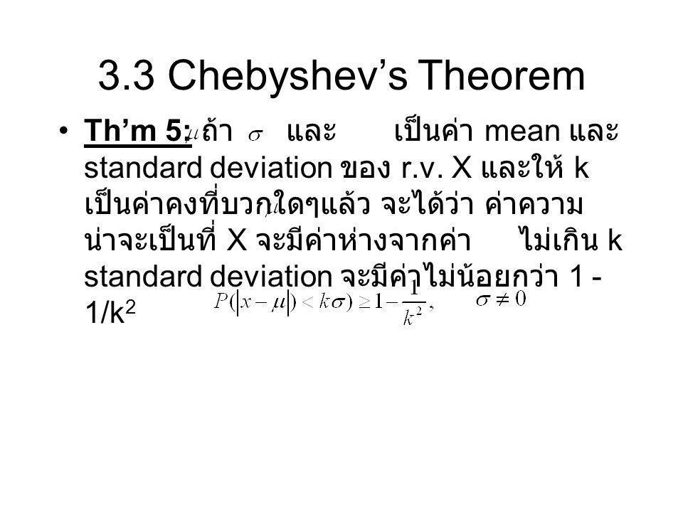 3.3 Chebyshev's Theorem Th'm 5: ถ้า และ เป็นค่า mean และ standard deviation ของ r.v. X และให้ k เป็นค่าคงที่บวกใดๆแล้ว จะได้ว่า ค่าความ น่าจะเป็นที่ X