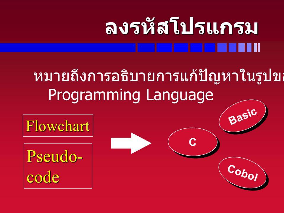 ลงรหัสโปรแกรม หมายถึงการอธิบายการแก้ปัญหาในรูปของ Programming Language Flowchart Pseudo-code Basic C C Cobol