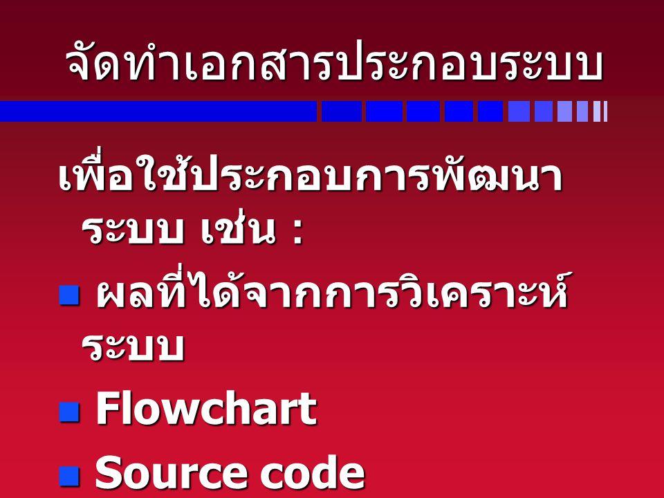 จัดทำเอกสารประกอบระบบ เพื่อใช้ประกอบการพัฒนา ระบบ เช่น : ผลที่ได้จากการวิเคราะห์ ระบบ ผลที่ได้จากการวิเคราะห์ ระบบ Flowchart Flowchart Source code Sou