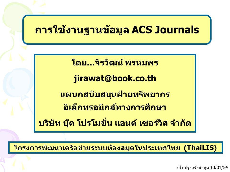 ปรับปรุงครั้งล่าสุด 10/01/54 โครงการพัฒนาเครือข่ายระบบห้องสมุดในประเทศไทย (ThaiLIS) การใช้งานฐานข้อมูล ACS Journals โดย...จิรวัฒน์ พรหมพร jirawat@book.co.th แผนกสนับสนุนฝ่ายทรัพยากร อิเล็กทรอนิกส์ทางการศึกษา บริษัท บุ๊ค โปรโมชั่น แอนด์ เซอร์วิส จำกัด