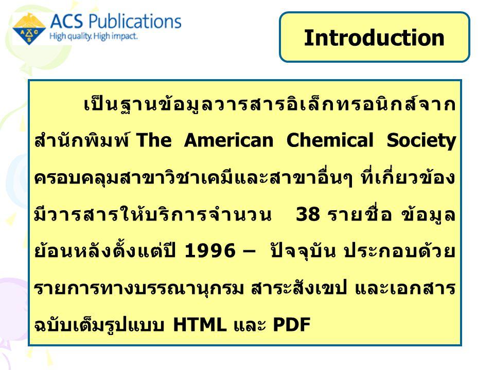 เป็นฐานข้อมูลวารสารอิเล็กทรอนิกส์จาก สำนักพิมพ์ The American Chemical Society ครอบคลุมสาขาวิชาเคมีและสาขาอื่นๆ ที่เกี่ยวข้อง มีวารสารให้บริการจำนวน 38 รายชื่อ ข้อมูล ย้อนหลังตั้งแต่ปี 1996 – ปัจจุบัน ประกอบด้วย รายการทางบรรณานุกรม สาระสังเขป และเอกสาร ฉบับเต็มรูปแบบ HTML และ PDF Introduction