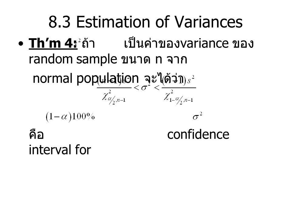 8.3 Estimation of Variances Th'm 4: ถ้า เป็นค่าของ variance ของ random sample ขนาด n จาก normal population จะได้ว่า คือ confidence interval for