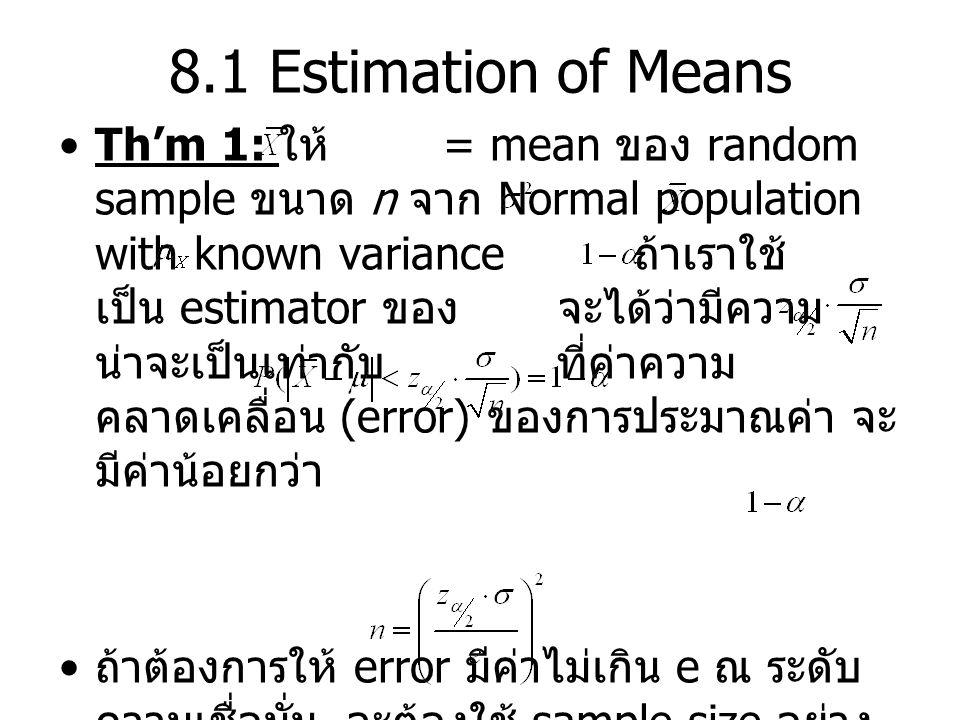 8.1 Estimation of Means Th'm 1: ให้ = mean ของ random sample ขนาด n จาก Normal population with known variance ถ้าเราใช้ เป็น estimator ของ จะได้ว่ามีค