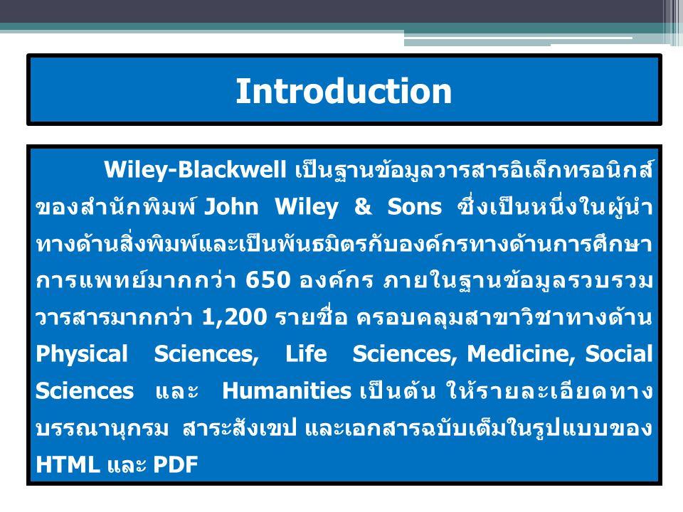 Wiley-Blackwell เป็นฐานข้อมูลวารสารอิเล็กทรอนิกส์ ของสำนักพิมพ์ John Wiley & Sons ซึ่งเป็นหนึ่งในผู้นำ ทางด้านสิ่งพิมพ์และเป็นพันธมิตรกับองค์กรทางด้านการศึกษา การแพทย์มากกว่า 650 องค์กร ภายในฐานข้อมูลรวบรวม วารสารมากกว่า 1,200 รายชื่อ ครอบคลุมสาขาวิชาทางด้าน Physical Sciences, Life Sciences, Medicine, Social Sciences และ Humanities เป็นต้น ให้รายละเอียดทาง บรรณานุกรม สาระสังเขป และเอกสารฉบับเต็มในรูปแบบของ HTML และ PDF Introduction