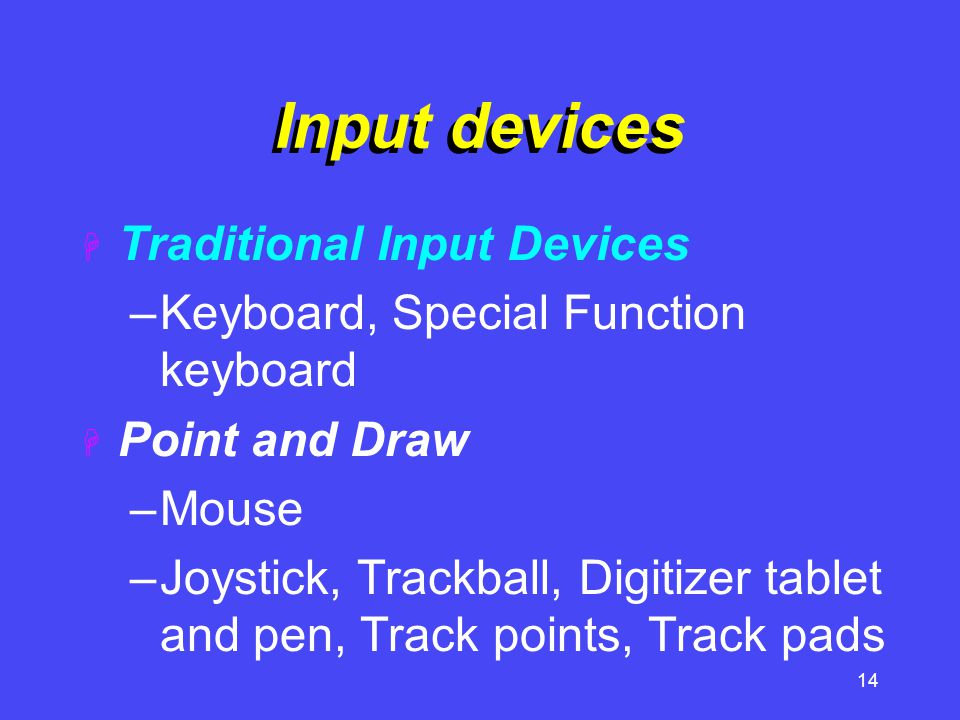 14 Input devices  Traditional Input Devices –Keyboard, Special Function keyboard  Point and Draw –Mouse –Joystick, Trackball, Digitizer tablet and p