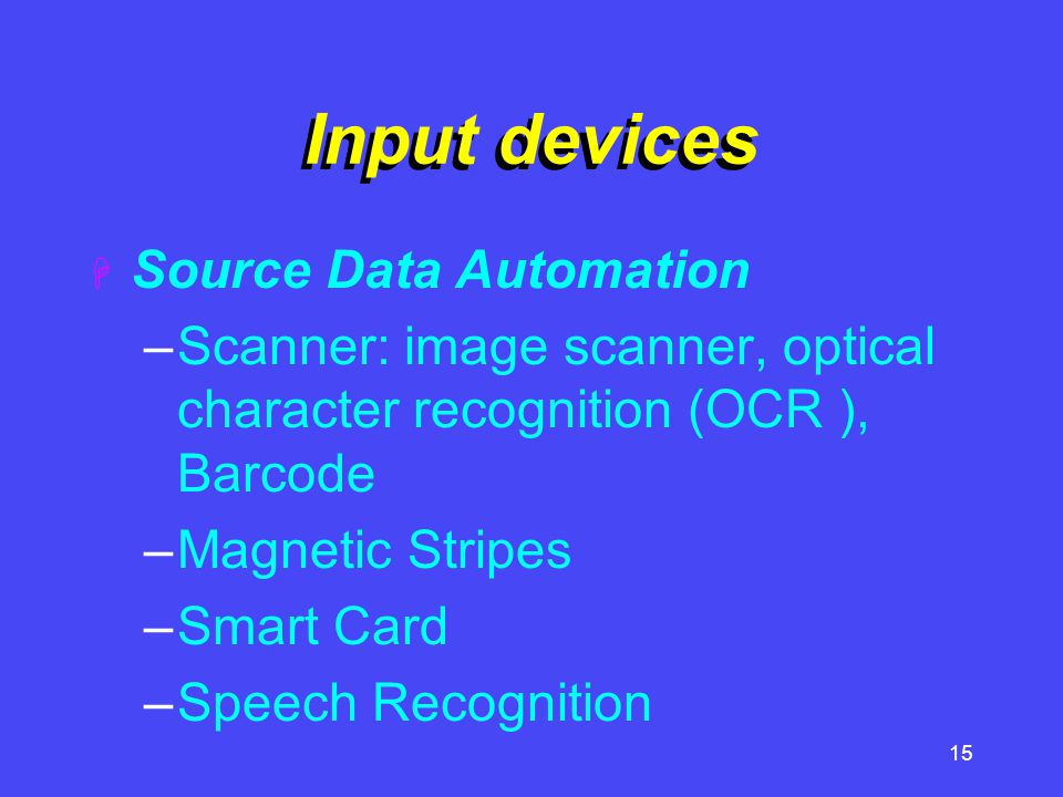 15 Input devices  Source Data Automation –Scanner: image scanner, optical character recognition (OCR ), Barcode –Magnetic Stripes –Smart Card –Speech