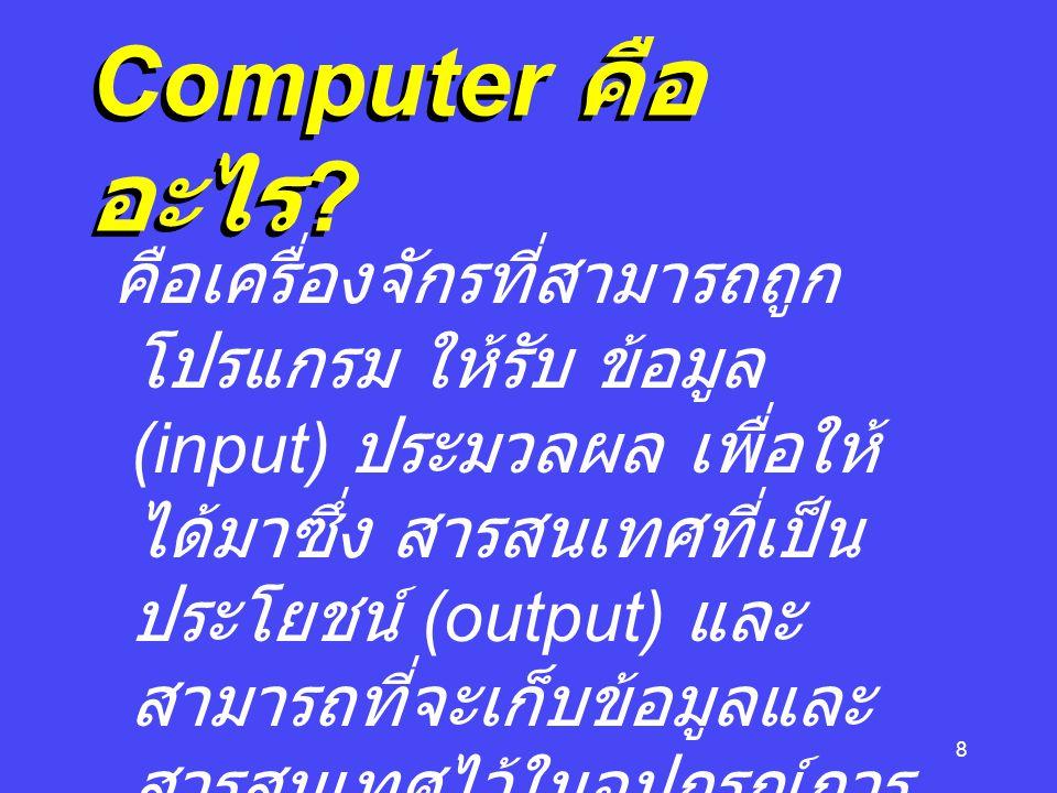 8 Computer คือ อะไร ? คือเครื่องจักรที่สามารถถูก โปรแกรม ให้รับ ข้อมูล (input) ประมวลผล เพื่อให้ ได้มาซึ่ง สารสนเทศที่เป็น ประโยชน์ (output) และ สามาร