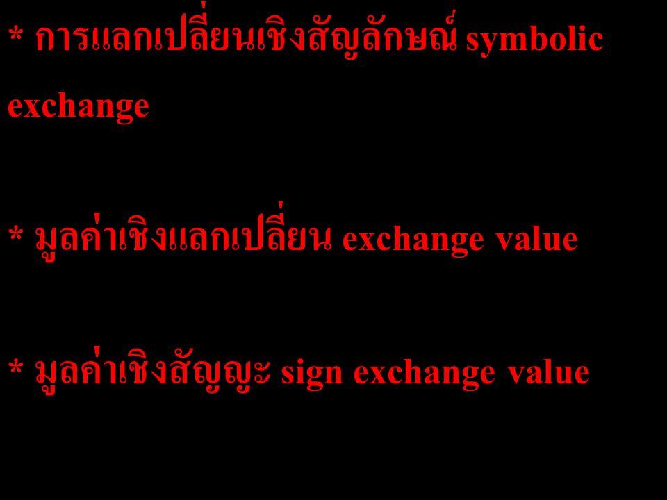 * การแลกเปลี่ยนเชิงสัญลักษณ์ symbolic exchange * มูลค่าเชิงแลกเปลี่ยน exchange value * มูลค่าเชิงสัญญะ sign exchange value