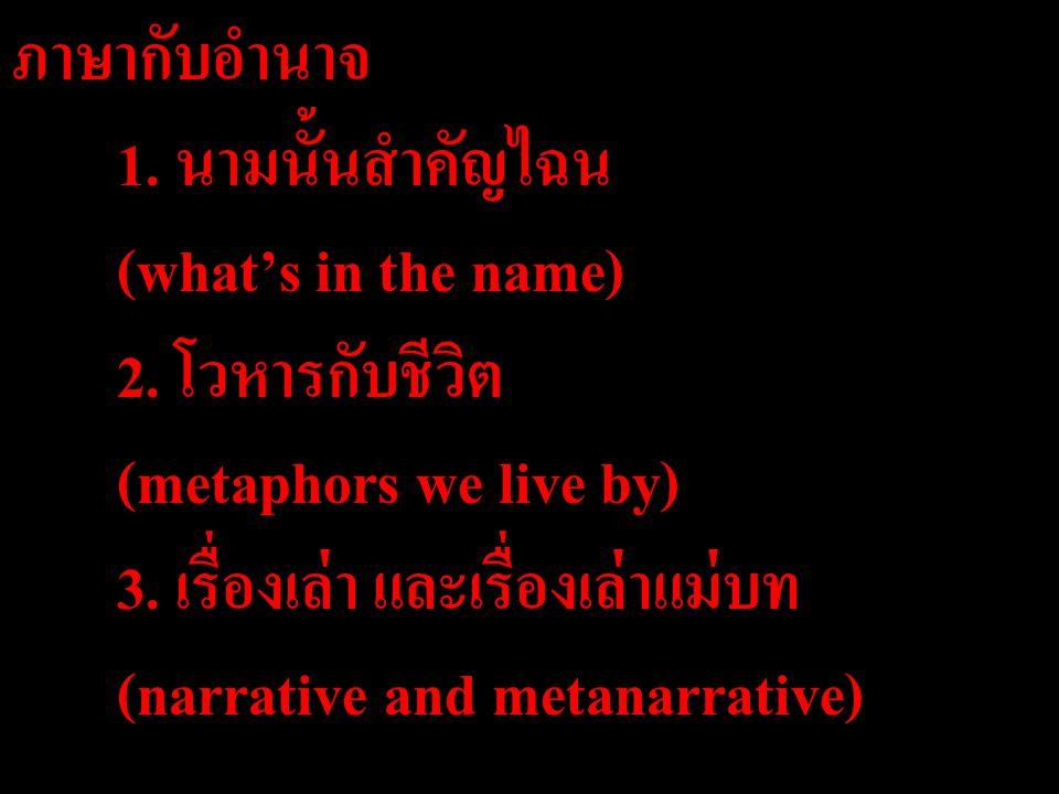 ภาษากับอำนาจ 1. นามนั้นสำคัญไฉน (what's in the name) 2. โวหารกับชีวิต (metaphors we live by) 3. เรื่องเล่า และเรื่องเล่าแม่บท (narrative and metanarra