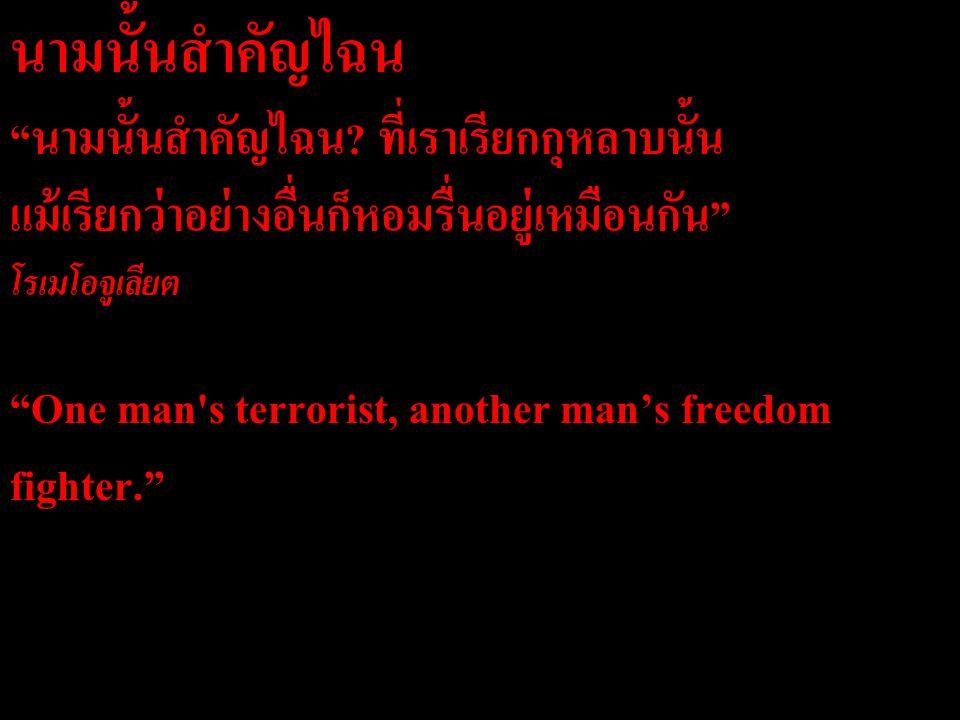 """นามนั้นสำคัญไฉน """"นามนั้นสำคัญไฉน? ที่เราเรียกกุหลาบนั้น แม้เรียกว่าอย่างอื่นก็หอมรื่นอยู่เหมือนกัน"""" โรเมโอจูเลียต """"One man's terrorist, another man's"""