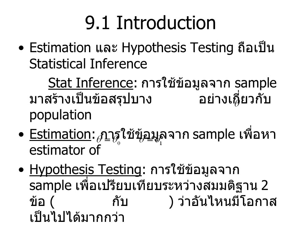 Statistical Hypothesis: Hypo เกี่ยวกับ distribution of pop Simple Hypo: stat hypo ซึ่ง completely specify the dist Composite Hypo: stat hypo ซึ่งไม่ completely specify the dist Statistical Hypothesis Testing: เปรียบเทียบ ระหว่าง 2 hypo's H 0 : Null Hypothesis H 1 : Alternative Hypothesis นิยมตั้ง H 0 ให้เป็น Simple hypo ที่ตรงข้ามกับ สิ่งที่เราต้องการพิสูจน์