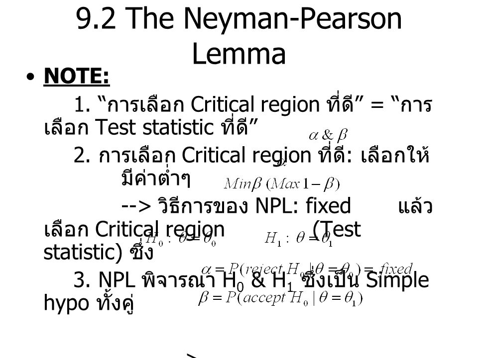 9.2 The Neyman-Pearson Lemma พิจารณา Likelihood Fn ณ จุด Th'm 1: (Neyman-Pearson Lemma ) ถ้า k เป็นค่าคงที่ และ C เป็น critical region ขนาด ซึ่งมีคุณสมบัติดังนี้ สำหรับทุกๆ จุดใน C สำหรับทุกๆ จุดนอก C จะได้ว่า C คือ most powerful critical region ขนาด สำหรับการทดสอบ เทียบกับ