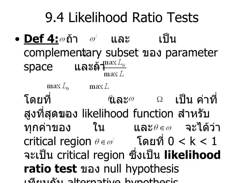 9.4 Likelihood Ratio Tests Def 4: ถ้า และ เป็น complementary subset ของ parameter space และถ้า โดยที่ และ เป็น ค่าที่ สูงที่สุดของ likelihood function