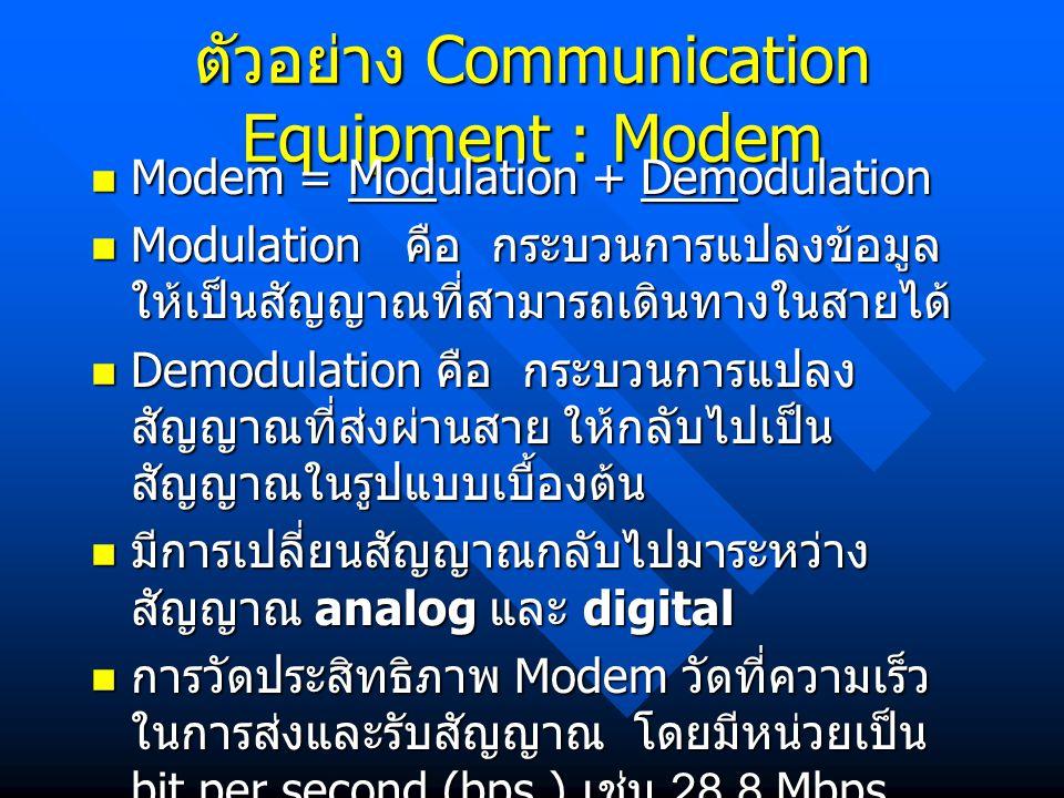 ตัวอย่าง Communication Equipment : Modem Modem = Modulation + Demodulation Modem = Modulation + Demodulation Modulation คือ กระบวนการแปลงข้อมูล ให้เป็