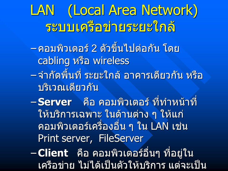 LAN (Local Area Network) ระบบเครือข่ายระยะใกล้ – คอมพิวเตอร์ 2 ตัวขึ้นไปต่อกัน โดย cabling หรือ wireless – จำกัดพื้นที่ ระยะใกล้ อาคารเดียวกัน หรือ บร
