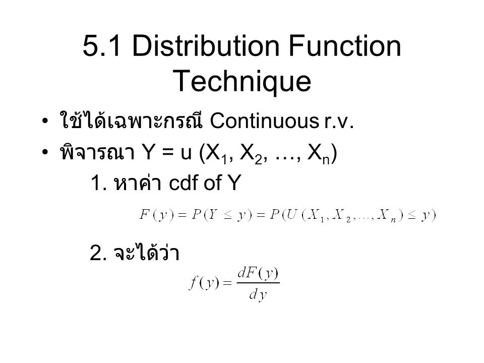 5.2 Transformation Technique: One Variable กรณี Discrete random variable กรณี Continuous random variable Assume that the function y = u(x) is differentiable and monotonic (either increasing or decreasing) for all X in which f(x) 0 --> Inverse fn x = w(y) exists and is differentiable for all corresponding values of y กรณี Discrete random variable กรณี Continuous random variable