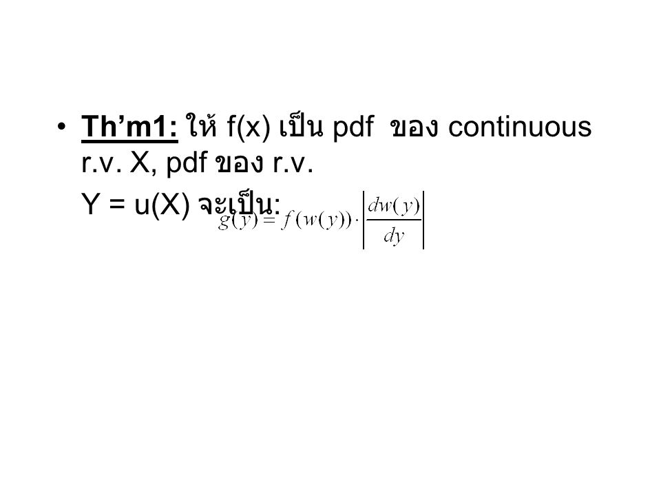 Th'm1: ให้ f(x) เป็น pdf ของ continuous r.v. X, pdf ของ r.v. Y = u(X) จะเป็น :