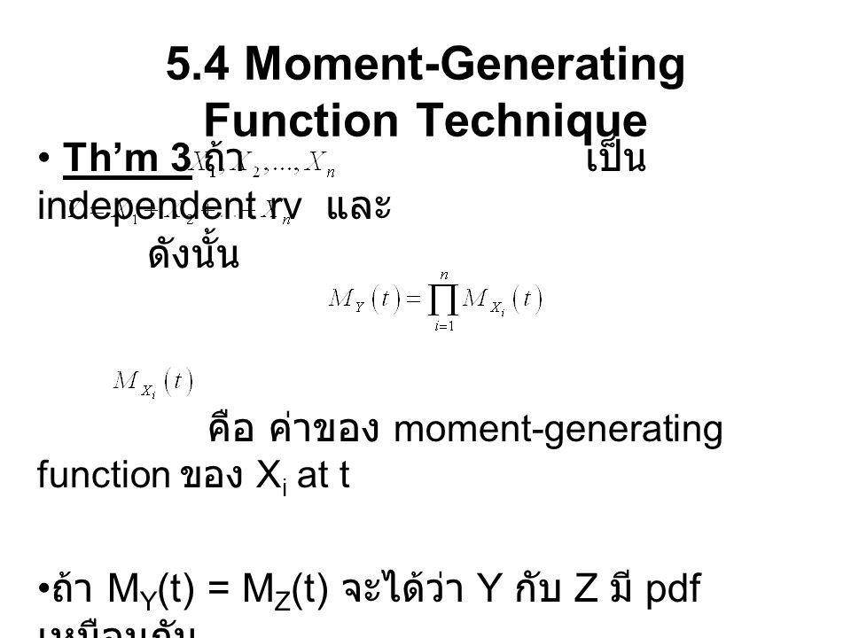 5.4 Moment-Generating Function Technique Th'm 3 ถ้า เป็น independent rv และ ดังนั้น คือ ค่าของ moment-generating function ของ X i at t ถ้า M Y (t) = M Z (t) จะได้ว่า Y กับ Z มี pdf เหมือนกัน
