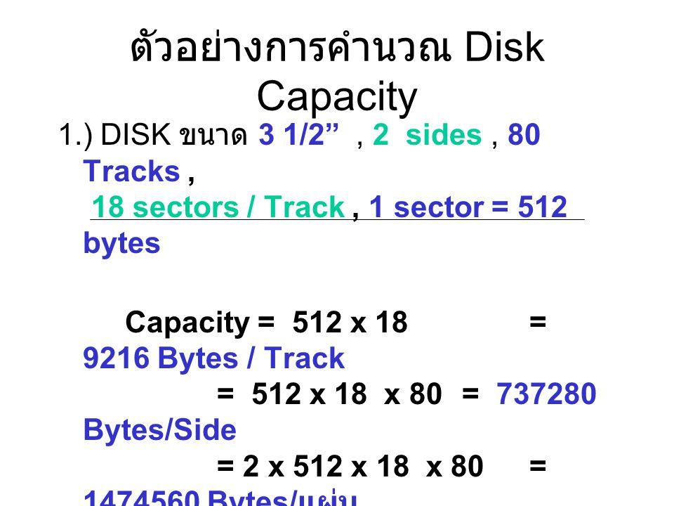 """ตัวอย่างการคำนวณ Disk Capacity 1.) DISK ขนาด 3 1/2"""", 2 sides, 80 Tracks, 18 sectors / Track, 1 sector = 512 bytes Capacity = 512 x 18 = 9216 Bytes / T"""