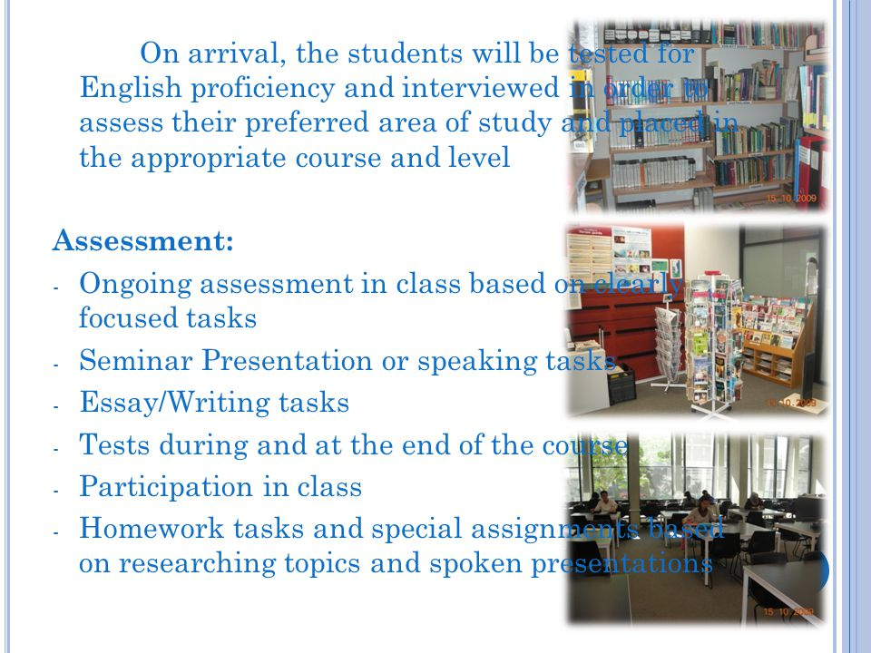 On arrival, the students will be tested for English proficiency and interviewed in order to assess their preferred area of study and placed in the appropriate course and level Assessment: - Ongoing assessment in class based on clearly focused tasks - Seminar Presentation or speaking tasks - Essay/Writing tasks - Tests during and at the end of the course - Participation in class - Homework tasks and special assignments based on researching topics and spoken presentations