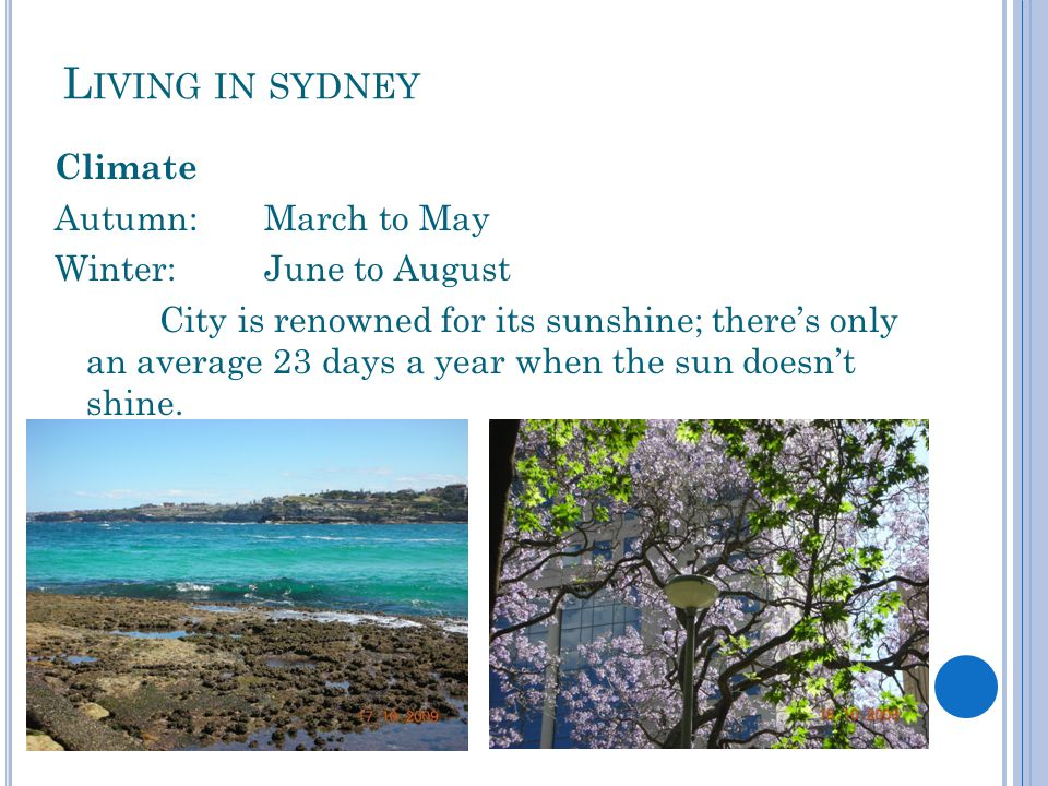 L IVING IN SYDNEY Climate Autumn: March to May Winter:June to August City is renowned for its sunshine; there's only an average 23 days a year when the sun doesn't shine.