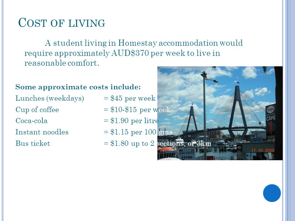 C OST OF LIVING A student living in Homestay accommodation would require approximately AUD$370 per week to live in reasonable comfort.