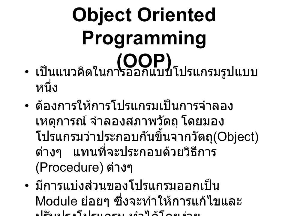 Object Oriented Programming (OOP) เป็นแนวคิดในการออกแบบโปรแกรมรูปแบบ หนึ่ง ต้องการให้การโปรแกรมเป็นการจำลอง เหตุการณ์ จำลองสภาพวัตถุ โดยมอง โปรแกรมว่า