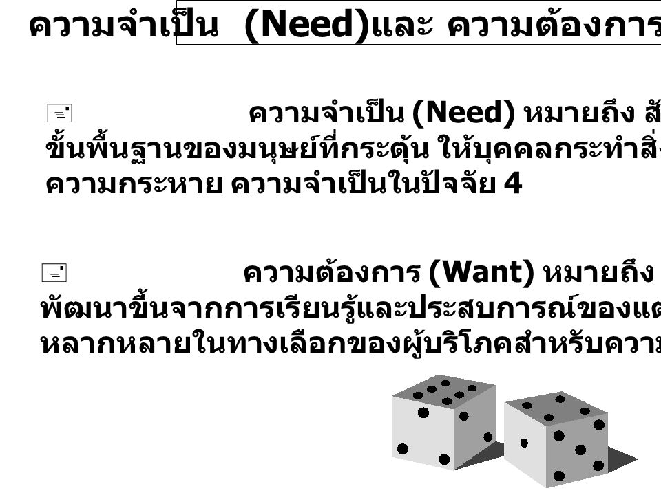 ความจำเป็น (Need) และ ความต้องการ (Want)  ความจำเป็น (Need) หมายถึง สัญชาตญาณ หรือความต้องการ ขั้นพื้นฐานของมนุษย์ที่กระตุ้น ให้บุคคลกระทำสิ่งใดสิ่งห