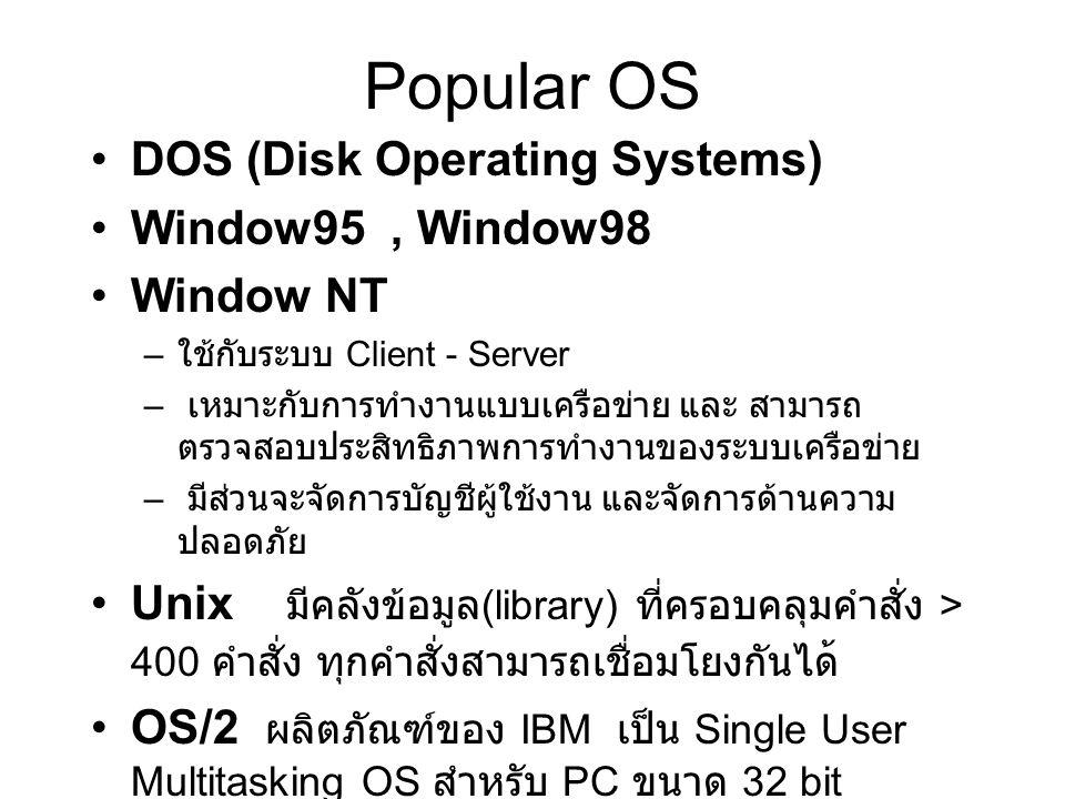Popular OS DOS (Disk Operating Systems) Window95, Window98 Window NT – ใช้กับระบบ Client - Server – เหมาะกับการทำงานแบบเครือข่าย และ สามารถ ตรวจสอบประสิทธิภาพการทำงานของระบบเครือข่าย – มีส่วนจะจัดการบัญชีผู้ใช้งาน และจัดการด้านความ ปลอดภัย Unix มีคลังข้อมูล (library) ที่ครอบคลุมคำสั่ง > 400 คำสั่ง ทุกคำสั่งสามารถเชื่อมโยงกันได ้ OS/2 ผลิตภัณฑ์ของ IBM เป็น Single User Multitasking OS สำหรับ PC ขนาด 32 bit