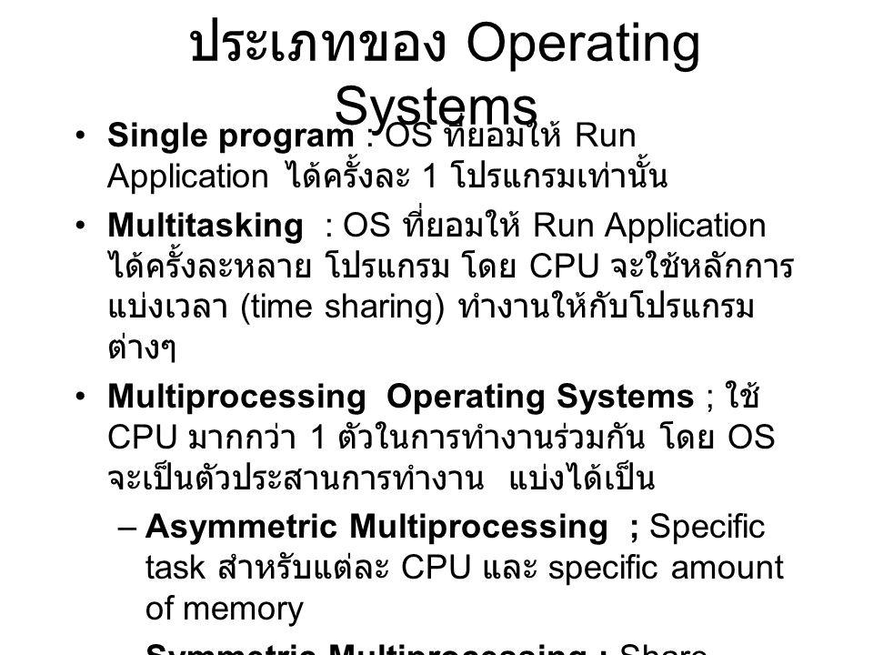 ประเภทของ Operating Systems Single program : OS ที่ยอมให้ Run Application ได้ครั้งละ 1 โปรแกรมเท่านั้น Multitasking : OS ที่ยอมให้ Run Application ได้ครั้งละหลาย โปรแกรม โดย CPU จะใช้หลักการ แบ่งเวลา (time sharing) ทำงานให้กับโปรแกรม ต่างๆ Multiprocessing Operating Systems ; ใช้ CPU มากกว่า 1 ตัวในการทำงานร่วมกัน โดย OS จะเป็นตัวประสานการทำงาน แบ่งได้เป็น –Asymmetric Multiprocessing ; Specific task สำหรับแต่ละ CPU และ specific amount of memory –Symmetric Multiprocessing ; Share Task, Share memory Virtual Machine : OS ที่ยอมให้มีการ Run OS ได้มากกว่า 1 ประเภทในเครื่องคอมพิวเตอร์ตัว เดียวกัน