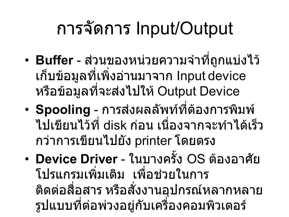 การจัดการ Input/Output Buffer - ส่วนของหน่วยความจำที่ถูกแบ่งไว้ เก็บข้อมูลที่เพิ่งอ่านมาจาก Input device หรือข้อมูลที่จะส่งไปให้ Output Device Spooling - การส่งผลลัพท์ที่ต้องการพิมพ์ ไปเขียนไว้ที่ disk ก่อน เนื่องจากจะทำได้เร็ว กว่าการเขียนไปยัง printer โดยตรง Device Driver - ในบางครั้ง OS ต้องอาศัย โปรแกรมเพิ่มเติม เพื่อช่วยในการ ติดต่อสื่อสาร หรือสั่งงานอุปกรณ์หลากหลาย รูปแบบที่ต่อพ่วงอยู่กับเครื่องคอมพิวเตอร์