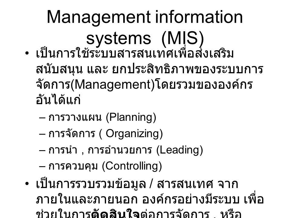 Management information systems (MIS) cont'd บางครั้งเกิดจากการสรุปรวมของระบบย่อย ๆ หลายๆ ระบบเข้าด้วยกัน และจัดทำเป็น รายงานรูปแบบต่างๆ นำเสนอต่อผู้จัดการ ระบบจะมีประโยชน์โดยตรงต่อ Managerial Level ตัวอย่าง Marketing Information Systems – ประกอบด้วยระบบย่อย คือ sales information, Product Management Information, Marketting Intelligence.