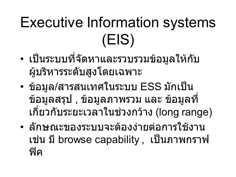 Executive Information systems (EIS) เป็นระบบที่จัดหาและรวบรวมข้อมูลให้กับ ผู้บริหารระดับสูงโดยเฉพาะ ข้อมูล / สารสนเทศในระบบ ESS มักเป็น ข้อมูลสรุป, ข้