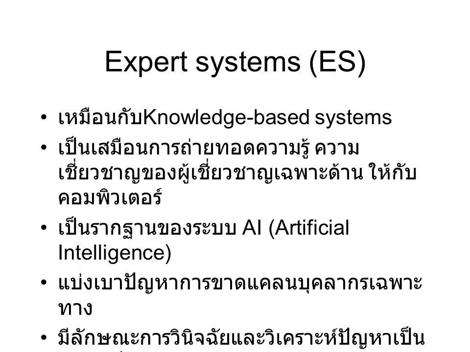 Expert systems (ES) เหมือนกับ Knowledge-based systems เป็นเสมือนการถ่ายทอดความรู้ ความ เชี่ยวชาญของผู้เชี่ยวชาญเฉพาะด้าน ให้กับ คอมพิวเตอร์ เป็นรากฐาน