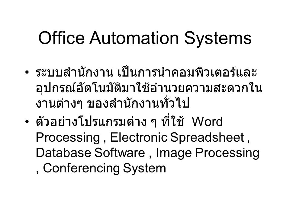 Office Automation Systems ระบบสำนักงาน เป็นการนำคอมพิวเตอร์และ อุปกรณ์อัตโนมัติมาใช้อำนวยความสะดวกใน งานต่างๆ ของสำนักงานทั่วไป ตัวอย่างโปรแกรมต่าง ๆ